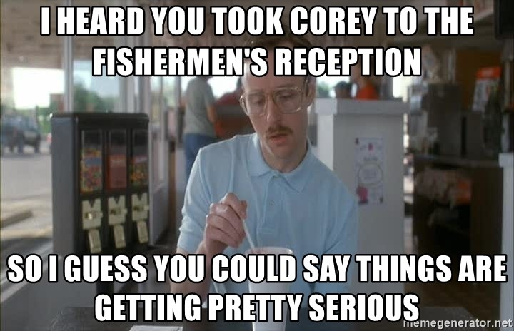 so i guess you could say things are getting pretty serious - I heard you took Corey to the Fishermen's reception so i guess you could say things are getting pretty serious