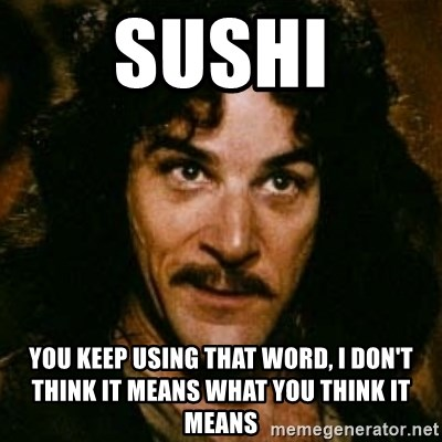 You keep using that word, I don't think it means what you think it means - Sushi You keep using that word, I don't think it means what you think it means