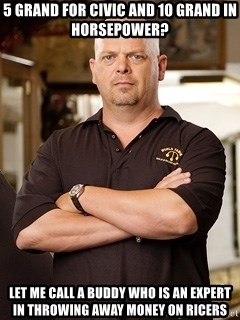 Rick Harrison - 5 grand for civic and 10 grand in horsepower? let me call a buddy who is an expert in throwing away money on ricers