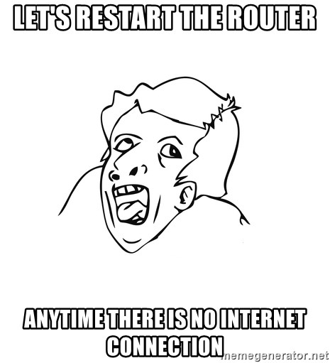 genius rage meme - Let's restart the router anytime there is no internet connection