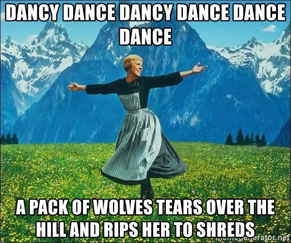 Look at all the things - dancy dance dancy dance dance dance a pack of wolves tears over the hill and rips her to shreds
