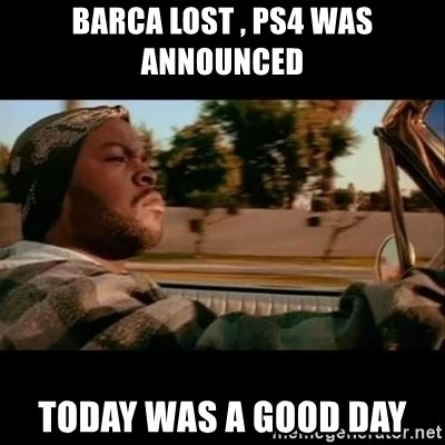 Ice Cube- Today was a Good day - barca lost , ps4 was announced today was a good day
