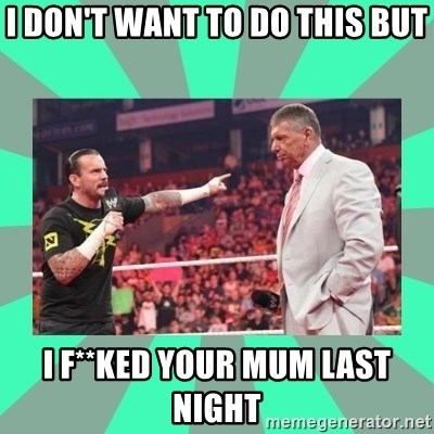 CM Punk Apologize! - I DON'T WANT TO DO THIS BUT I F**KED YOUR MUM LAST NIGHT