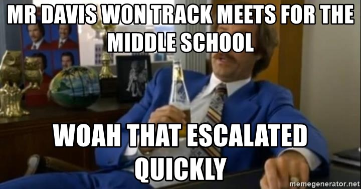 That escalated quickly-Ron Burgundy - MR DAVIS WON TRACK MEETS FOR THE MIDDLE SCHOOL WOAH THAT ESCALATED QUICKLY