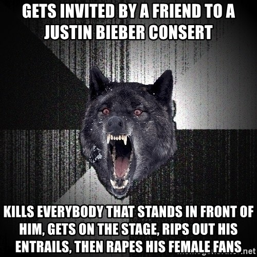 Insanity Wolf - gets invited by a friend to a justin bieber consert kills everybody that stands in front of him, gets on the stage, rips out his entrails, then rapes his female fans