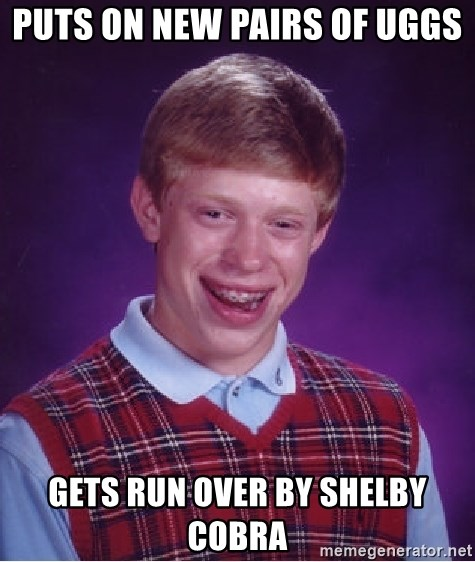 Bad Luck Brian - Puts on new pairs of uggs gets run over by shelby cobra