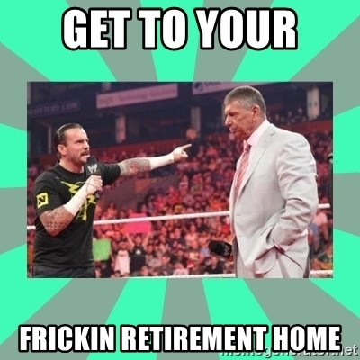 CM Punk Apologize! - GET TO YOUR  FRICKIN RETIREMENT HOME