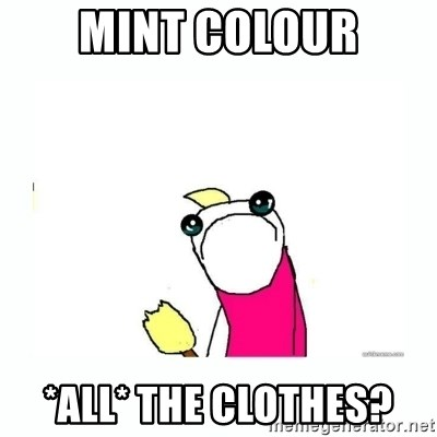 sad do all the things - MINT COLOUR *ALL* the clothes?
