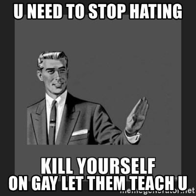 kill yourself guy - U NEED TO STOP HATING ON GAY LET THEM TEACH U