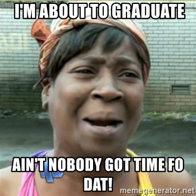 Ain't Nobody got time fo that -  I'm about to graduate ain't nobody Got time fo dat!