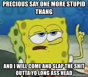 Tough Spongebob - PRECIOUS SAY ONE MORE STUPID THANG  AND I WILL COME AND SLAP THE SHIT OUTTA YO LONG ASS HEAD