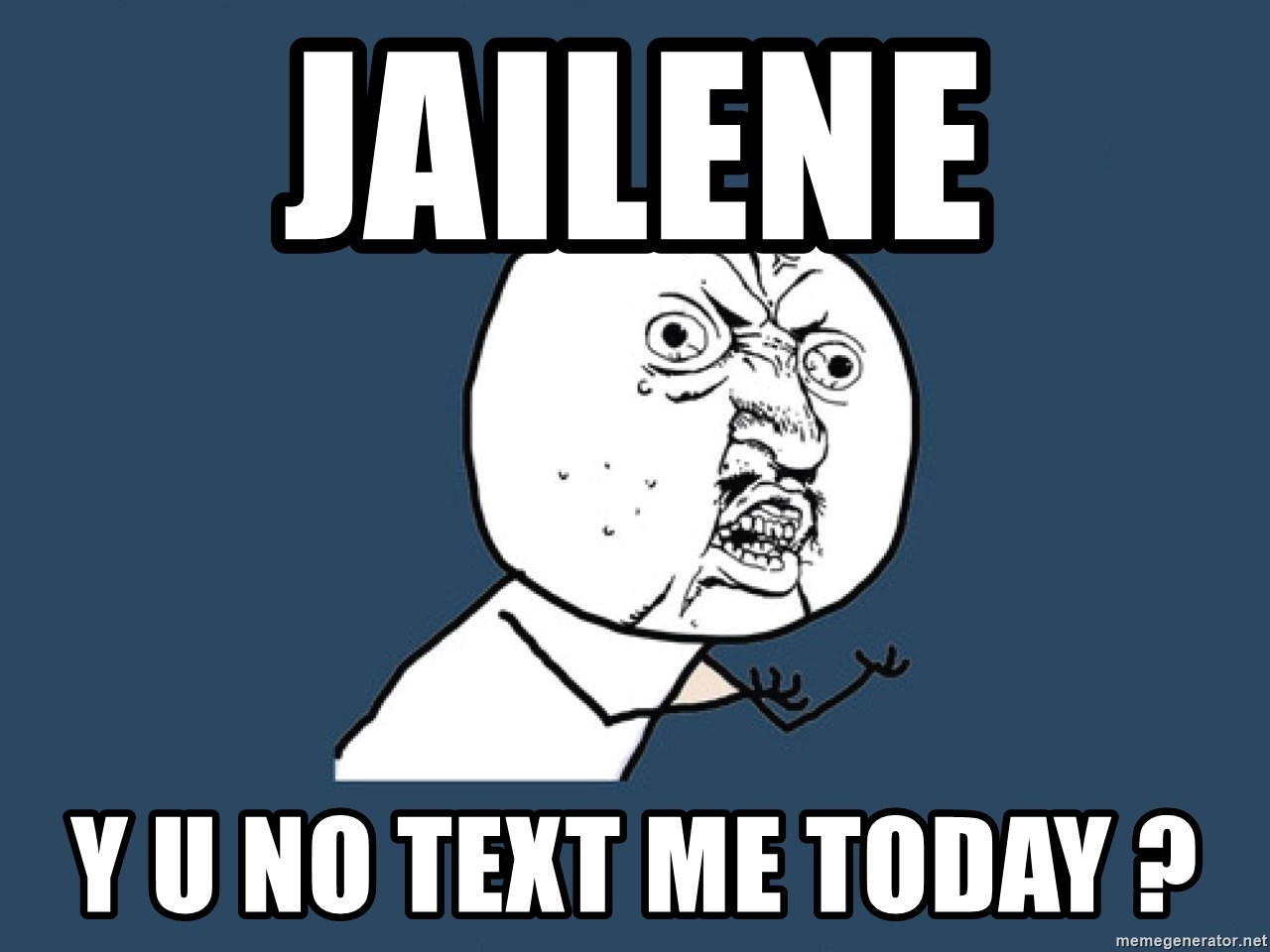 Y U No - jailene  y u no text me today ?