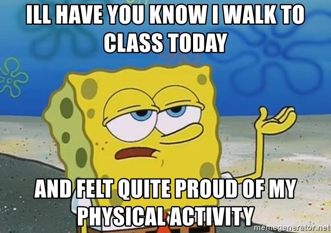 I'll have you know Spongebob - ill have you know i walk to class today and felt quite proud of my physical activity
