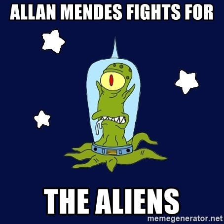 Stupid alien - ALLAN MENDES FIGHTS FOR THE ALIENS