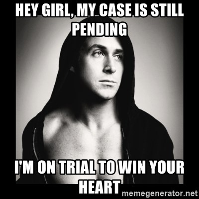 ManarchistRyanGosling - HEY GIRL, MY CASE IS STILL PENDING I'M ON TRIAL TO WIN YOUR HEART