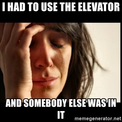 First World Problems - I HAD TO USE THE ELEVATOR  AND SOMEBODY ELSE WAS IN IT