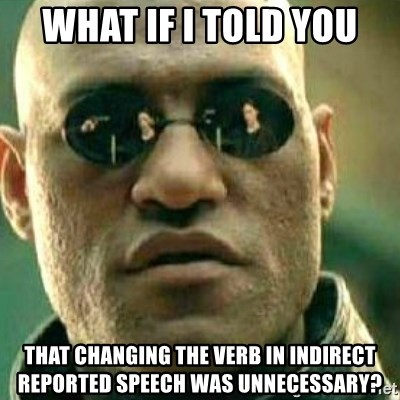 What If I Told You - wHAT iF I TOLD YOU THAT CHANGING THE VERB IN INDIRECT REPORTED SPEECH WAS UNNECESSARY?