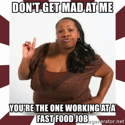 Sassy Black Woman - don't get mad at me you're the one working at a fast food job