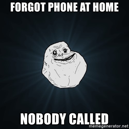 Forever Alone - forgot phone at home nobody called