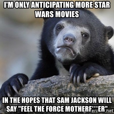 """Confession Bear - I'm only anticipating more Star Wars movies in the hopes that Sam Jackson will say """"Feel the Force Motherf***er"""""""