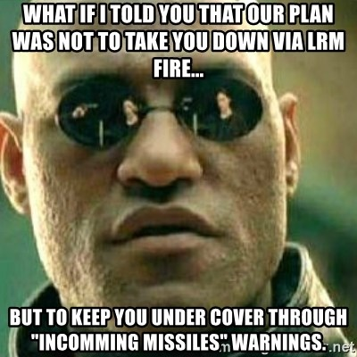 "What If I Told You - What if I told you that our plan was not to take you down via LRM fire... but to keep you under cover through ""Incomming missiles"" warnings."