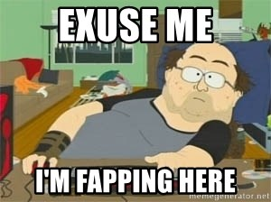 South Park Wow Guy - EXUSE ME I'M FAPPING HERE