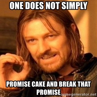 One Does Not Simply - one does not simply promise cake and break that promise