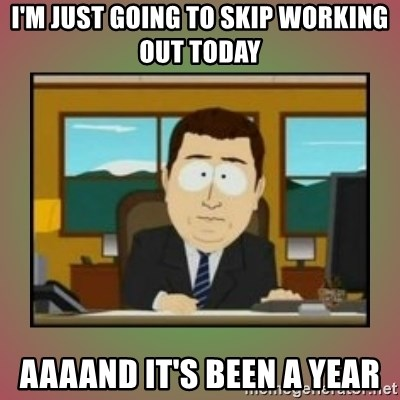 aaaand its gone - I'm just going to skip working out today aaaand it's been a year
