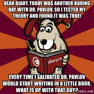 Typical-Diary-Dog - Dear Diary, Today was another boring day with dr. pavlov, so I tested my theory and found it was true! every time i salivated dr. pavlov would start writing in a little book. what is up with that guy?