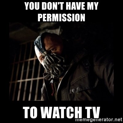 Bane Meme - you don't have my permission to watch tv