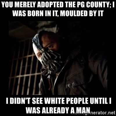 Bane Meme - you merely adopted the PG County; I was born in it, moulded by it  I didn't see white people until I was already a man