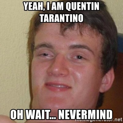 really high guy - yeah, i am quentin tarantino oh wait... nevermind
