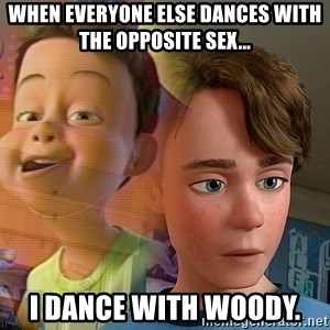 PTSD Andy - When everyone else dances with the opposite sex... I dance with Woody.