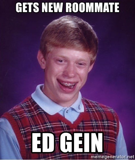 Bad Luck Brian - Gets new roommate ed gein