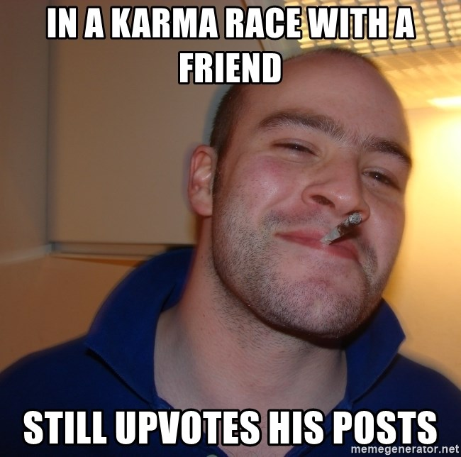 Good Guy Greg - In a karma race with a friend still upvotes his posts