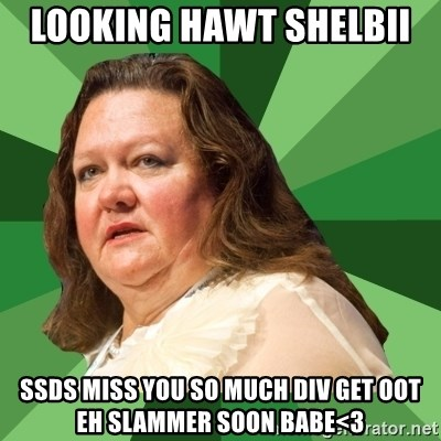 Dumb Whore Gina Rinehart - LOOKING HAWT SHELBII  SSDS MISS YOU SO MUCH DIV GET OOT EH SLAMMER SOON BABE<3