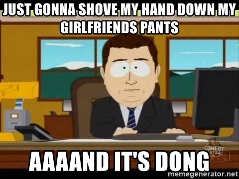 Aand Its Gone - Just gonna shove my hand down my girlfriends pants aaaand it's dong
