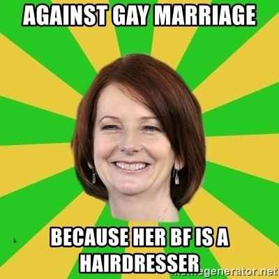 Julia Gillard - against gay marriage because her bf is a hairdresser