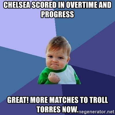 Success Kid - Chelsea scored in overtime and progress Great! More matches to troll Torres now.