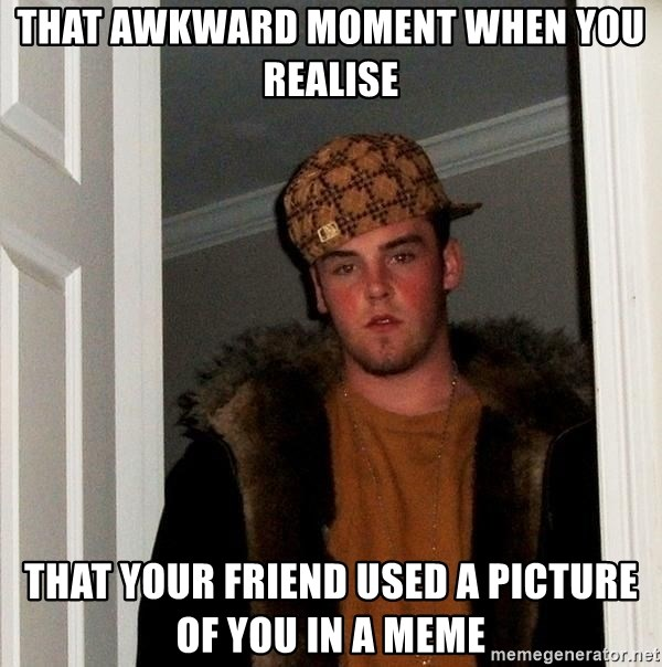 Scumbag Steve - That awkward moment when you realise that your friend used a picture of you in a meme