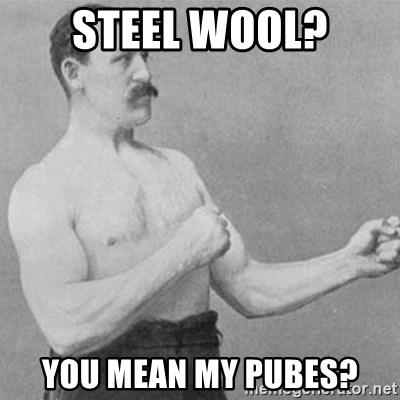 overly manly man - steel wool? you mean my pubes?