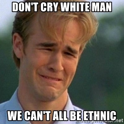 Crying Dawson - don't cry white man we can't all be ethnic