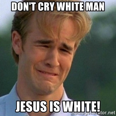 Crying Dawson - Don't cry white man jesus is white!