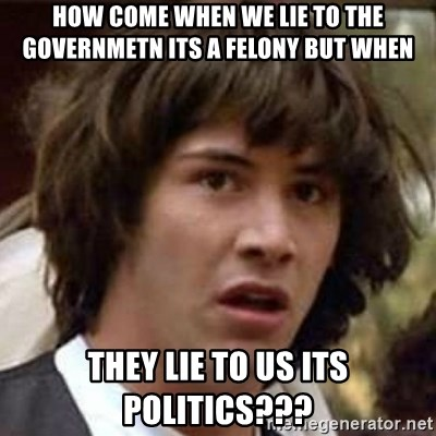 Conspiracy Keanu - how come when we lie to the governmetn its a felony but when they lie to us its politics???