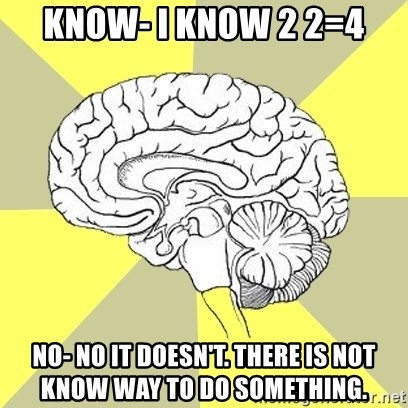 Traitor Brain - KNOW- I KNOW 2 2=4 NO- NO IT DOESN'T. THERE IS NOT KNOW WAY TO DO SOMETHING.