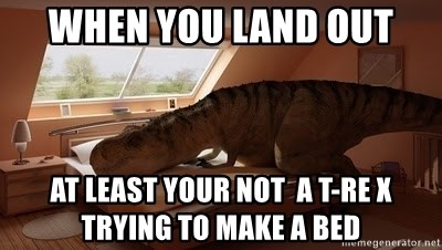 T Rex Makes Bed - When you Land out At least your not  a T-Re x trying to make a bed