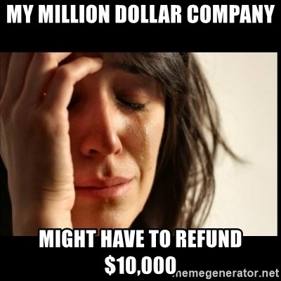 First World Problems - my million dollar company might have to refund $10,000