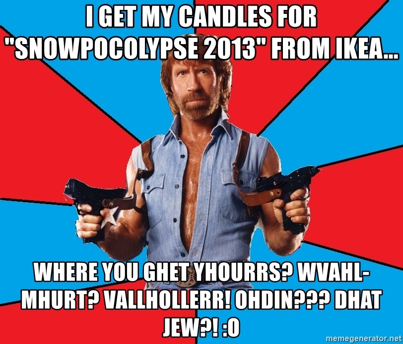 "Chuck Norris  - I GET MY CANDLES FOR ""SNOWPOCOLYPSE 2013"" FROM IKEA... Where you GHET YHOURRS? WVAHL-MHURT? Vallhollerr! OHDIN??? DHAT JEW?! :O"