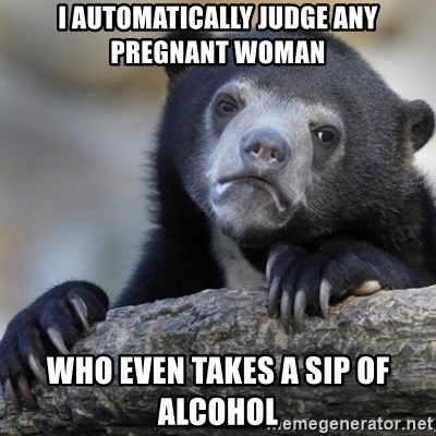 Confession Bear - I automatically judge any pregnant woman Who even takes a sip of alcohol
