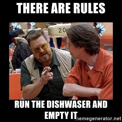 walter sobchak - THERE ARE RULES rUN THE DISHWASER AND EMPTY IT